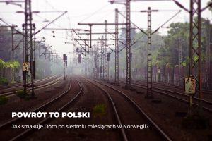 Powrót do Polski – jak smakuje Dom po siedmiu miesiącach w Norwegii?
