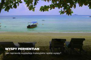 Wyspy Perhentian – jak naprawdę wyglądają malezyjskie rajskie wyspy?