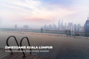 Zwiedzanie Kuala Lumpur – praktyczne porady, które musisz wiedzieć