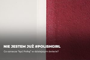 """Nie jestem już #polishgirl – co oznacza """"być Polką"""" w dzisiejszym świecie?"""