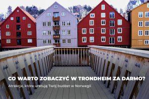Co warto zobaczyć w Trondheim za darmo? – atrakcje, które uratują Twój budżet w Norwegii